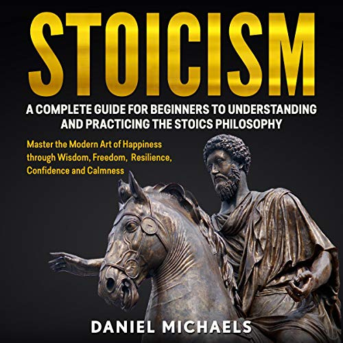 Stoicism: A Complete Guide for Beginners to Understanding and Practicing the Stoics Philosophy cover art
