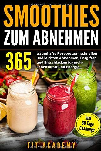 Smoothies zum Abnehmen: 365 traumhafte Rezepte zum schnellen und leichten Abnehmen, Entgiften und Entschlacken für mehr Lebenskraft und Energie | inkl. 30 Tage Challenge