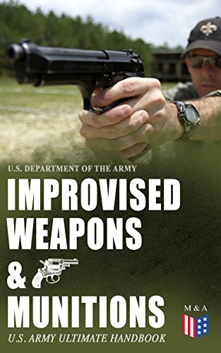 Improvised Weapons & Munitions – U.S. Army Ultimate Handbook: How to Create Explosive Devices & Weapons from Available Materials: Propellants, Mines, Grenades, ... Fuses, Detonators and Delay Mechanisms by [U.S. Department of the Army]