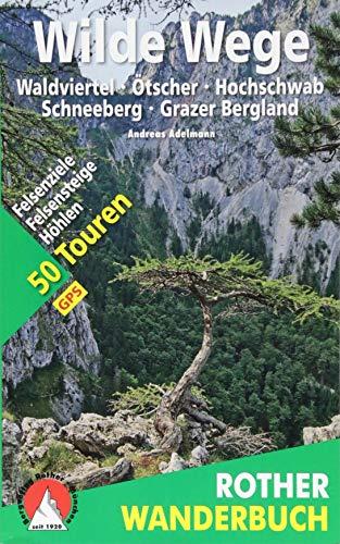 Wilde Wege Ostösterreich: Waldviertel - Ötscher - Hochschwab - Schneeberg - Grazer Bergland. 50 Touren: Felsenziele, Felsensteige, Höhlen. Mit GPS-Daten (Rother Wanderbuch)