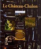 Le Château-Chalon : Un vin, son terroir et ses hommes