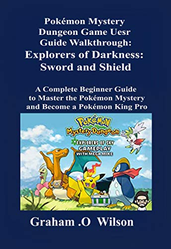 Pokémon Mystery Dungeon Game User Guide Walkthrough: Explorers of Darkness: Sword and Shield: A Complete Beginner Guide to Master the Pokémon Mystery and Become a Pokémon King Pro (English Edition)
