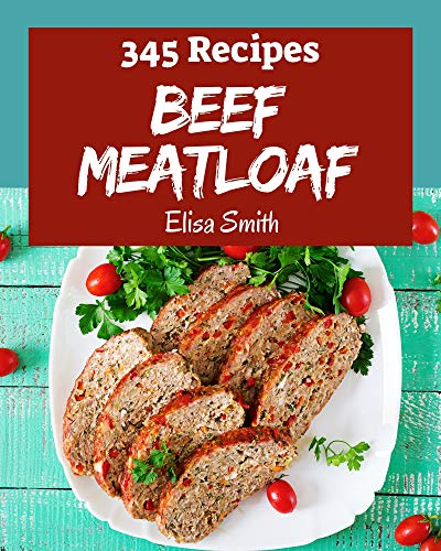 345 Beef Meatloaf Recipes: Make Cooking at Home Easier with Beef Meatloaf Cookbook! (English Edition)