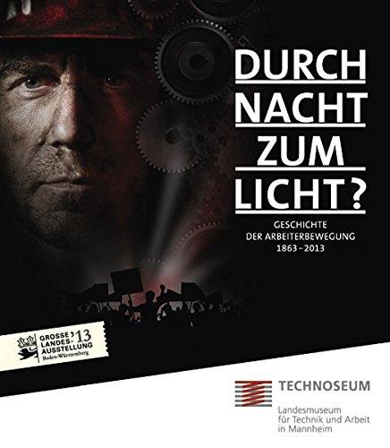 Durch Nacht zum Licht? Geschichte der Arbeiterbewegung 1863 - 2013.: Katalog zur Ausstellung vom 02.02.2013 - 25.08.2013