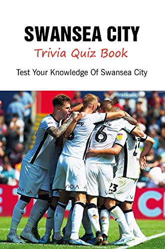 Swansea City Trivia Quiz Book: Test Your Knowledge Of Swansea City
