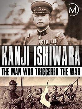 Kanji Ishiwara  The Man Who Triggered the War