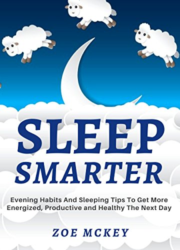 Sleep Smarter: Evening Habits And Sleeping Tips To Get More Energized, Productive And Healthy The Next Day (Good Habits Book 3) by [Zoe McKey]