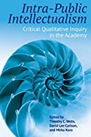 Intra-public Intellectualism: Critical Qualitative Inquiry in the Academy (Qualitative Inquiry: Critical Ethics, Justice, and Activism)