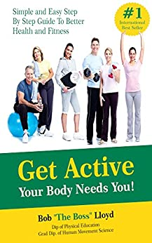 Get Active Your Body Needs You!: Simple and Easy Step By Step Guide to Better Health and Fitness by [Bob Lloyd, Peter Lanyon]