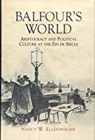 Balfour's World: Aristocracy and Political Culture at the Fin De Siecle