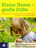 Kleine Nasen - große Düfte: Dufterlebnisse / Aromatherapie / Gesundheitstipps vom Baby- bis zum Schulalter