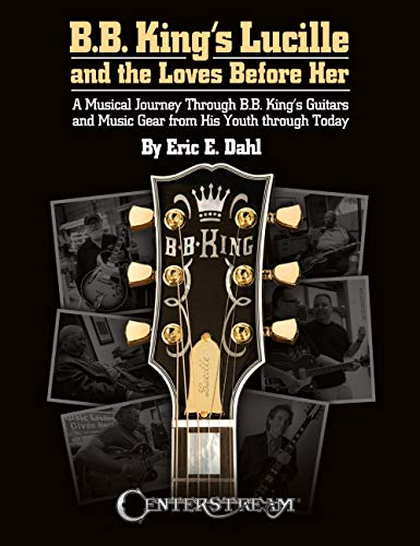 B.b. King's Lucille and the Loves Before Her: A Musical Journey Through B.b. King's Guitars and Music Gear from His Youth Through Today