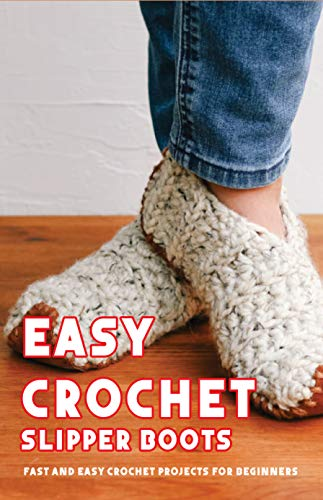 Easy Crochet Slipper Boots: Fast And Easy Crochet Projects For Beginners: Crochet Stitches (English Edition)