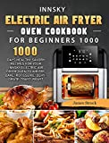 Innsky Electric Air Fryer Oven Cookbook for Beginners 1000: 1000 Days Healthy Savory Recipes for Your Innsky Electric Air Fryer Oven to Air Fry, Bake, Rotisserie, Dehydrate, Toast, Roast