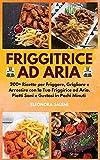 friggitrice ad aria: 200+ ricette per friggere, grigliare e arrostire con la tua friggirice ad aria. piatti sani e gustosi in pochi minuti