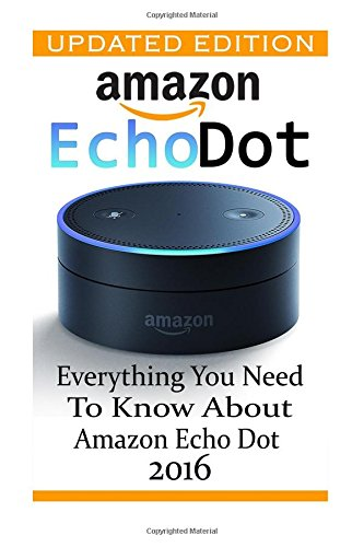 Amazon Echo Dot: Everything you Need to Know About Amazon Echo Dot 2016: (Updated Edition) (2nd Generation, Amazon Echo, Dot, Echo Dot, Amazon Echo User Manual, Echo Dot ebook,...