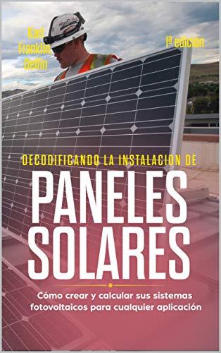 DECODIFICANDO LA INSTALACIÓN PANELES SOLARES 1ª edición: Cómo crear y calcular sus sistemas fotovoltaicos para cualquier aplicación