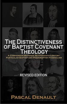 The Distinctiveness of Baptist Covenant Theology: A Comparison Between Seventeenth-Century Particular Baptist and Paedobaptist Federalism [Revised Edition] by [Pascal Denault]
