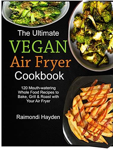 The Ultimate Vegan Air Fryer Cookbook: 120 Mouthwatering Whole Food Recipes to Bake, Grill & Roast with Your Air Fryer