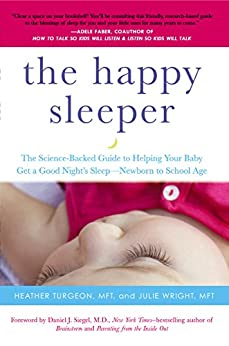 The Happy Sleeper: The Science-Backed Guide to Helping Your Baby Get a Good Night's Sleep-Newborn to School Age by [Heather Turgeon, Julie Wright, Daniel J. Siegel]