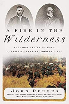 A Fire in the Wilderness: The First Battle Between Ulysses S. Grant and Robert E. Lee by [John Reeves]