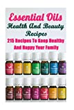 Essential Oils Health And Beauty Recipes: 215 Recipes To Keep Healthy And Happy Your Family: (Young Living Essential Oils Guide, Essential Oils Book, Essential Oils For Weight Loss)