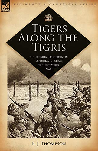 Tigers Along the Tigris: The Leicestershire Regiment in Mesopotamia During the First World War (Regiments & Campaigns, Band 28)