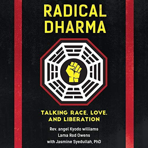 Radical Dharma     Talking Race, Love, and Liberation              By:                                                                                                                                 Rev. Angel Kyodo Williams,                                                                                        Lama Rod Owens,                                                                                        Jasmine Syedullah                               Narrated by:                                                                                                                                 Rev. Angel Kyodo Williams,                                                                                        Lama Rod Owens                      Length: 6 hrs and 34 mins     Not rated yet     Overall 0.0