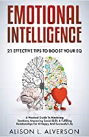 Emotional Intelligence: 21 Effective Tips To Boost Your EQ (A Practical Guide To Mastering Emotions, Improving Social Skills & Fulfilling Relationships For A Happy And Successful Life )