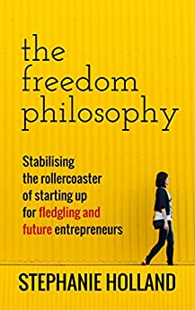 The Freedom Philosophy: Stabilising the Roller Coaster of Starting Up for Fledgling & Future Entrepreneurs by [Stephanie Holland, Todd Hannula]