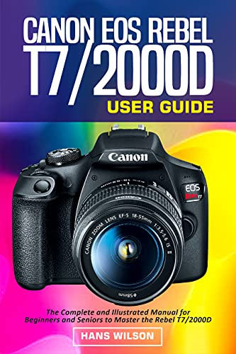 Canon EOS Rebel T7/2000D User Guide: The Complete and Illustrated Manual for Beginners and Seniors to Master the Rebel T7/2000D (English Edition)