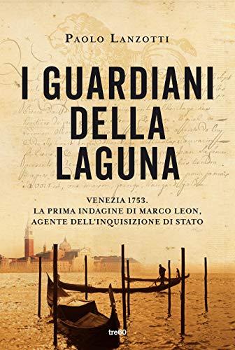 I guardiani della laguna: Venezia 1753. La prima indagine di Marco Leon. Agente dell'Inquisizione di Stato di [Paolo Lanzotti]