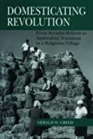 Domesticating Revolution: From Socialist Reform to Ambivalent Transition in a Bulgarian Village by Gerald W. Creed(1997-11-13)