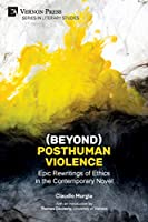 (Beyond) Posthuman Violence: Epic Rewritings of Ethics in the Contemporary Novel (Literary Studies)