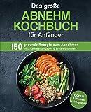 Das große Abnehm Kochbuch für Anfänger: 150 gesunde Rezepte zum Abnehmen inkl. Nährwertangaben & Ernährungsplan | Bonus: 8 Wochen Trainingsplan