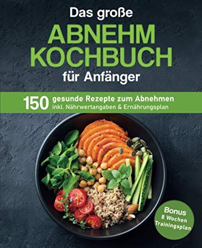 Das große Abnehm Kochbuch für Anfänger: 150 gesunde Rezepte zum Abnehmen inkl. Nährwertangaben & Ernährungsplan   Bonus: 8 Wochen Trainingsplan