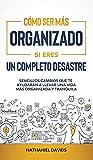 Cómo Ser Más Organizado Si Eres un Completo Desastre: Sencillos Cambios que te Ayudarán a Llevar una Vida más Organizada y Tranquila