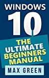 Windows 10: The Ultimate Beginners Manual (Book 3, Windows 10, Windows, Windows 10 Guide, Windows 10 Handbook, Windows Operating System, Windows 10 Beginners Manual) (English Edition)
