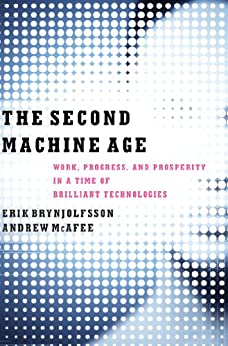 The Second Machine Age: Work, Progress, and Prosperity in a Time of Brilliant Technologies by [Erik Brynjolfsson, Andrew McAfee]