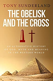 The Obelisk and the Cross: An Alternative History of God, Myth and Meaning in the Western World by [Tony Sunderland]