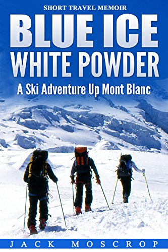 Blue Ice, White Powder – A Ski Adventure Up Mont Blanc: A true short story of determination and ambition,…