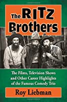 The Ritz Brothers: The Films, Television Shows and Other Career Highlights of the Famous Comedy Trio