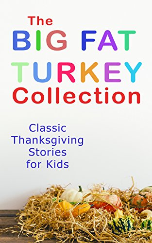 The Big Fat Turkey Collection: Classic Thanksgiving Stories for Kids: 40+ Tales in One Volume: Mrs. November's Party, How We Kept Thanksgiving at Oldtown, ... A Mystery in the Kitchen and many more