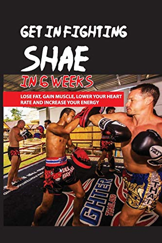 Get In Fighting Shae In 6 Weeks: Lose Fat, Gain Muscle, Lower Your Heart Rate And Increase Your Energy: Workouts For Total Body Strength And Core