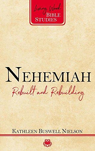 Nehemiah: Rebuilt and Rebuilding (Living Word Bible Study)