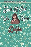 Just A Girl Who Loves Dolphin Gift Women Notebook Planner: College,Finance,Homeschool,Appointment,Bill,To Do List,Passion,6x9 in ,Work List,Management,Teacher,Book,Gift