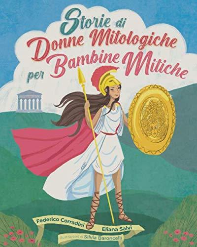 Storie di Donne Mitologiche per Bambine Mitiche: 21 Storie che ispireranno le bambine di oggi ad essere future donne coraggiose e libere!