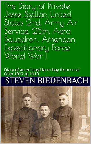 The Diary of Private Jesse Stollar; United States 2nd. Army Air Service, 25th. Aero Squadron, American Expeditionary Force World War I: Diary of an enlisted farm boy from rural Ohio 1917 to 1919