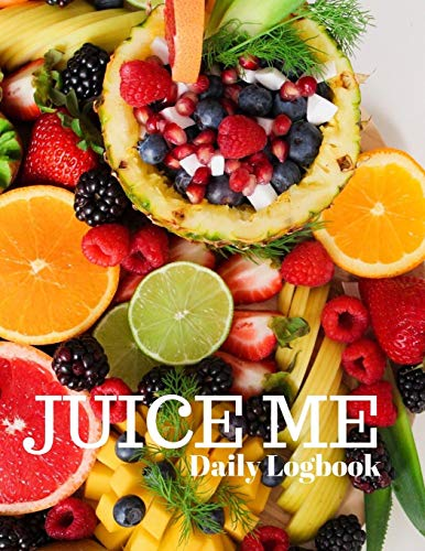 Juice Me Daily Logbook: Keep Track of All Your Juicing Recipes In One Place, Log Recipes, Serving Size and Notes