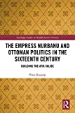 The Empress Nurbanu and Ottoman Politics in the Sixteenth Century: Building the Atik Valide (Routledge Studies in Middle Eastern History) (English Edition)